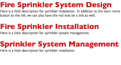 Sprinkler Installation Here is a little description for sprinkler installation. In addition to the learn more button to the left, we can also have the red text be a link as well. Sprinkler System Management Here is a little description for sprinkler system management. Fire Protection Here is a little description for sprinkler installation